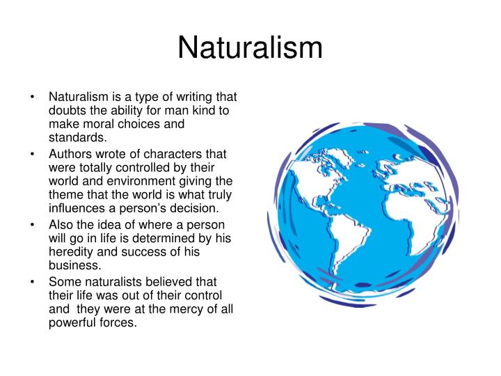 Naturalism is a type of writing that doubts the ability for man kind to make moral choices and standards.