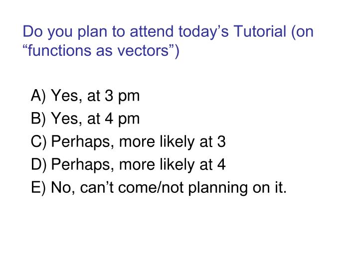 "Do you plan to attend today's Tutorial (on ""functions as vectors"")"