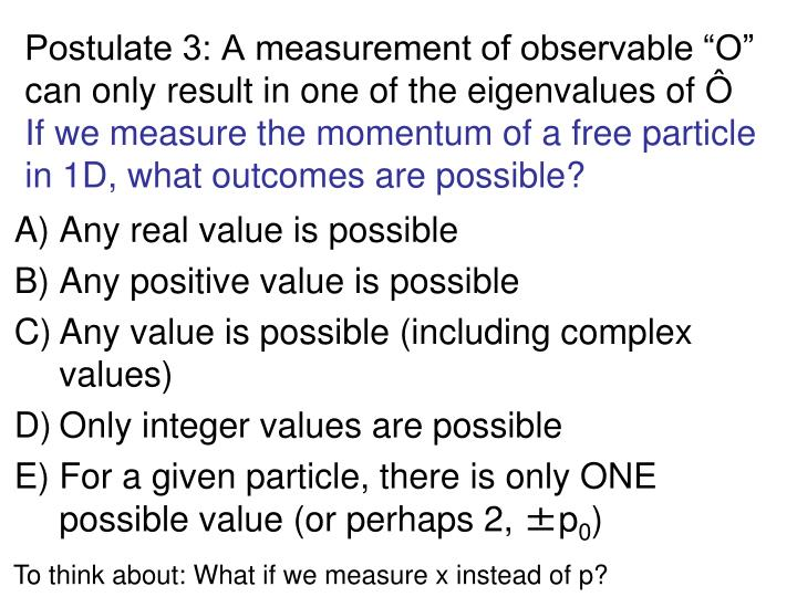 "Postulate 3: A measurement of observable ""O"" can only result in one of the eigenvalues of Ô"