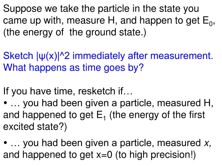 Suppose we take the particle in the state you came up with, measure H, and happen to get E