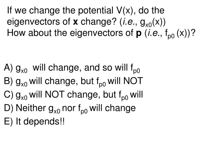 If we change the potential V(x), do the eigenvectors of