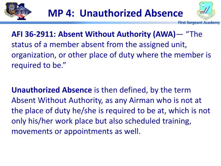 unauthorized absence Unauthorized absence absence without authority refers to offenses under three articles of the uniform code of military justice: article 85: desertion and attempted desertion article 86: failure to go to appointed place of duty, leaving appointed place of duty, and absence without leave article 87: missing movement.