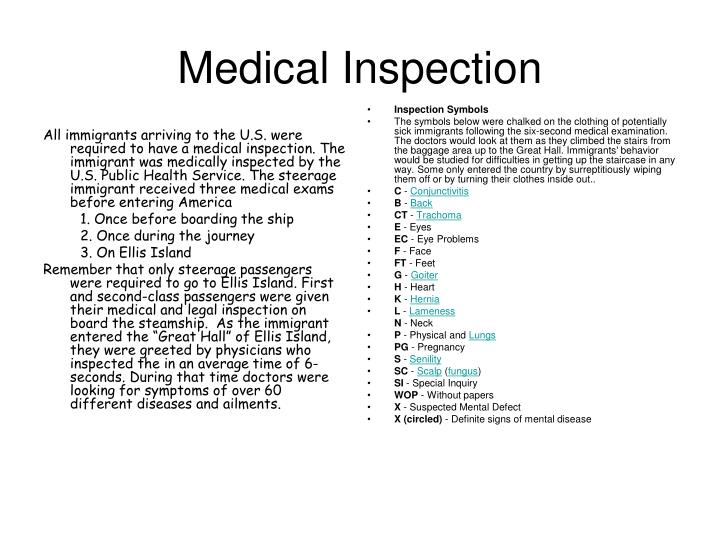 All immigrants arriving to the U.S. were required to have a medical inspection. The immigrant was medically inspected by the U.S. Public Health Service. The steerage immigrant received three medical exams before entering America