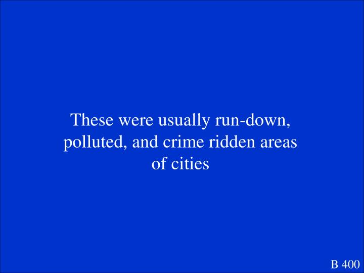 These were usually run-down, polluted, and crime ridden areas of cities