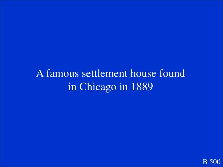 A famous settlement house found in Chicago in 1889