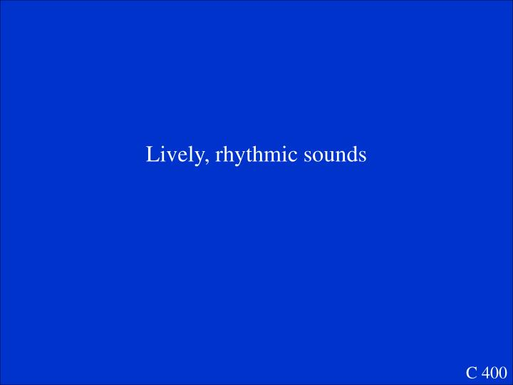 Lively, rhythmic sounds