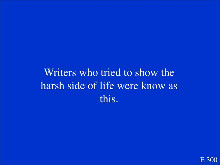Writers who tried to show the harsh side of life were know as this.
