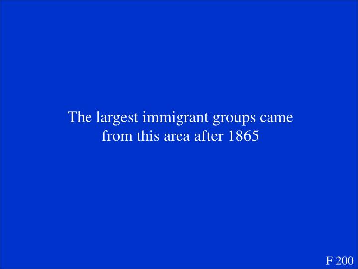 The largest immigrant groups came from this area after 1865