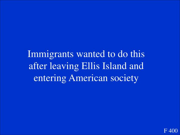 Immigrants wanted to do this after leaving Ellis Island and entering American society