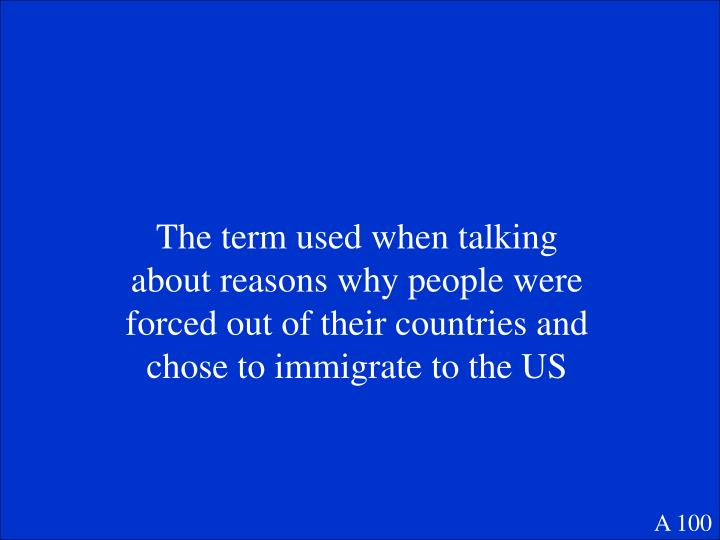 The term used when talking about reasons why people were forced out of their countries and chose to immigrate to the US