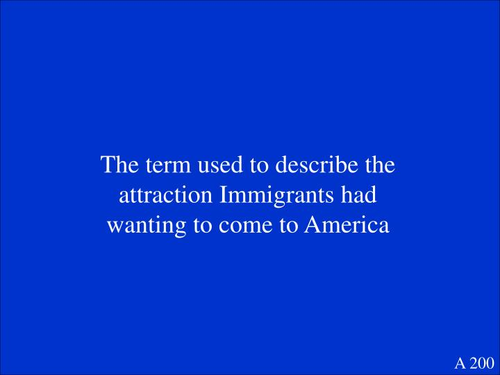 The term used to describe the attraction Immigrants had wanting to come to America