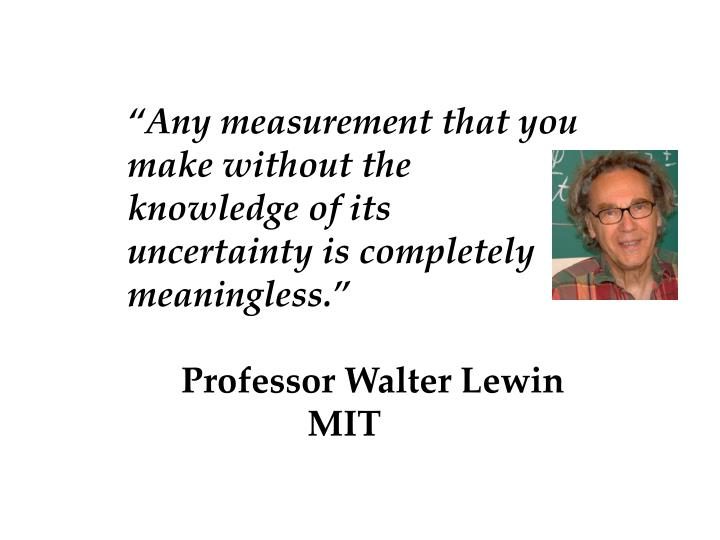 """""""Any measurement that you make without the knowledge of its uncertainty is completely meaningless."""""""