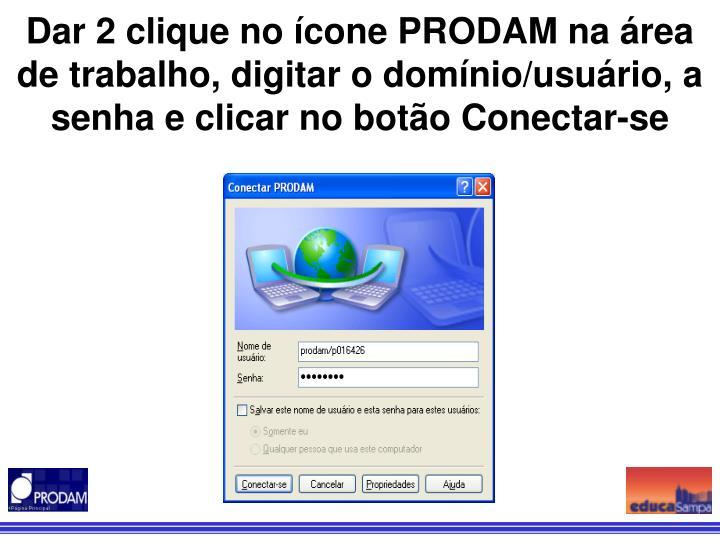 Dar 2 clique no ícone PRODAM na área de trabalho, digitar o domínio/usuário, a senha e clicar no botão Conectar-se
