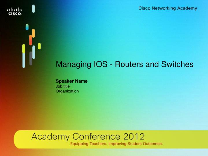 PPT - Managing IOS - Routers and Switches Speaker Name Job