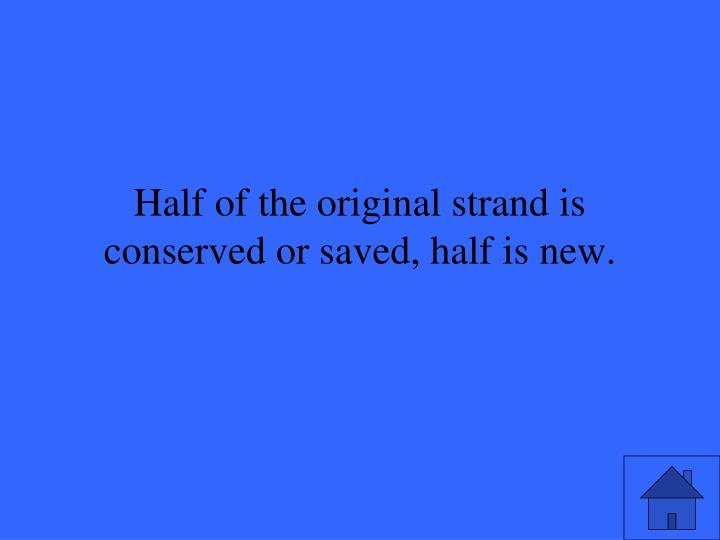 Half of the original strand is conserved or saved, half is new.