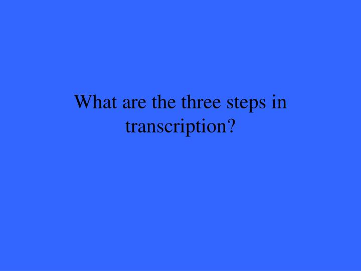 What are the three steps in transcription?
