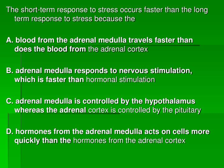 The short-term response to stress occurs faster than the long term response to stress because the