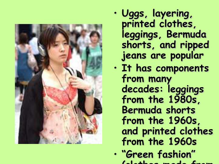 Uggs, layering, printed clothes, leggings, Bermuda shorts, and ripped jeans are popular