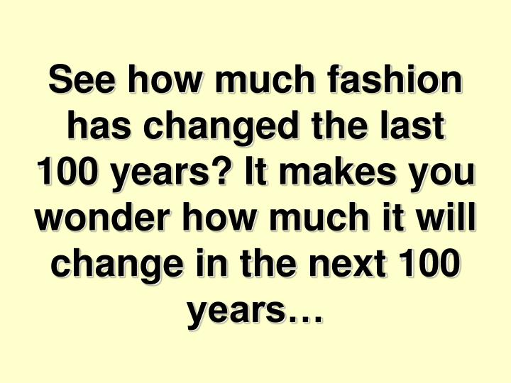 See how much fashion has changed the last 100 years? It makes you wonder how much it will change in the next 100 years…