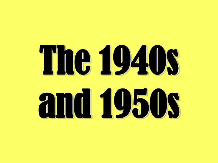 The 1940s and 1950s