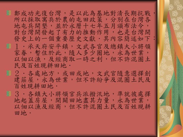 鄭成功光復台灣,是以此為基地對清長期抗戰,所以採取寓兵於農的屯田政策,分別在台灣各地屯兵開墾,並於永曆十七年五月頒布法令,對台灣開發起了有力的推動作用,也是台灣開發史上的一個重要歷史文獻.其內容簡述如下: