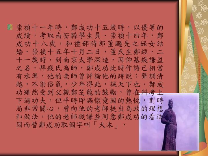 崇禎十一年時,鄭成功十五歲時,以優等的成績,考取南安縣學生員.崇禎十四年,鄭成功十八歲,和禮部侍郎董颺先之姪女結婚.崇禎十五年十月二日,董氏生鄭經.二十一歲時,到南京太學深造,因仰慕錢謙益之名,拜錢氏為師,鄭成功此時作詩已相當有水準,他的老師曾評論他的詩說:聲調清越,不染俗氣,少年得此,誠天下也.鄭成功雖然受到父親鄭芝龍的鼓勵,曾在科考上下過功夫,但平時即滿懷愛國的熱忱,對時局非常關心,曾向他的老師提出為政的理想和做法,他的老師錢謙益同意鄭成功的看法,因而替鄭成功取個字叫「大木」.