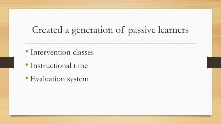 Created a generation of passive learners