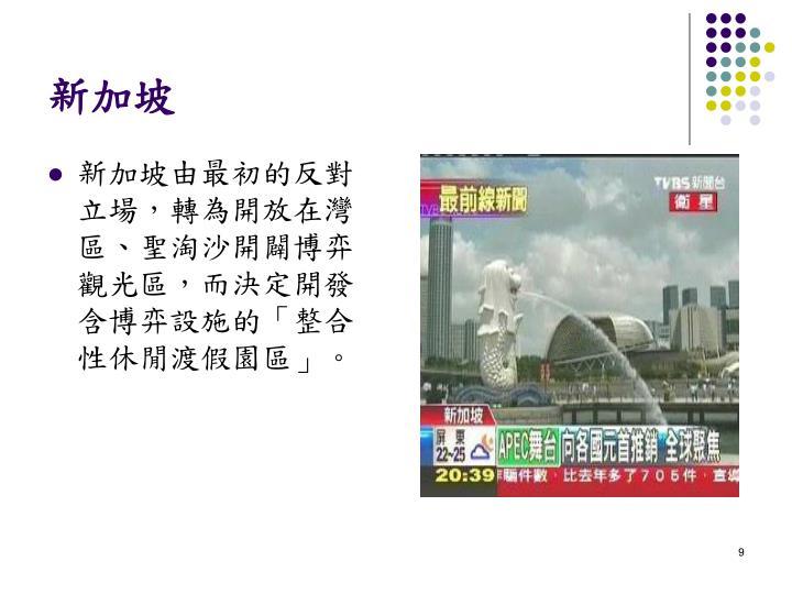 新加坡由最初的反對立場,轉為開放在灣區、聖淘沙開闢博弈觀光區,而決定開發含博弈設施的「整合性休閒渡假園區」。