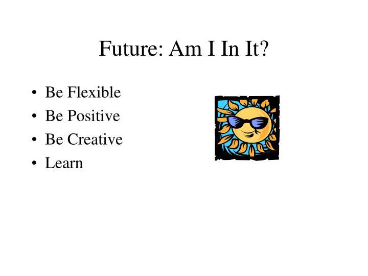 Future: Am I In It?