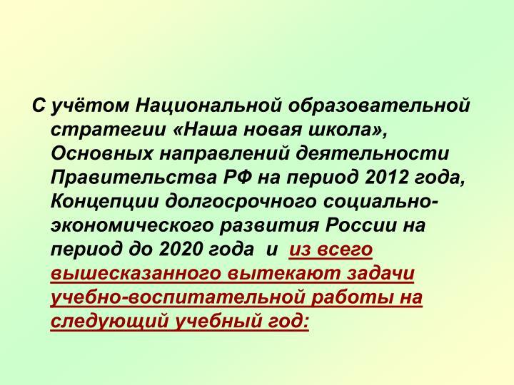 С учётом Национальной образовательной стратегии «Наша новая школа», Основных направлений деятельности Правительства РФ на период 2012 года, Концепции долгосрочного социально- экономического развития России на период до 2020 года  и