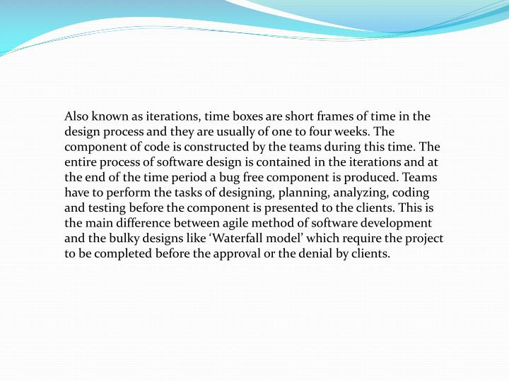 Also known as iterations, time boxes are short frames of time in the design process and they are usu...