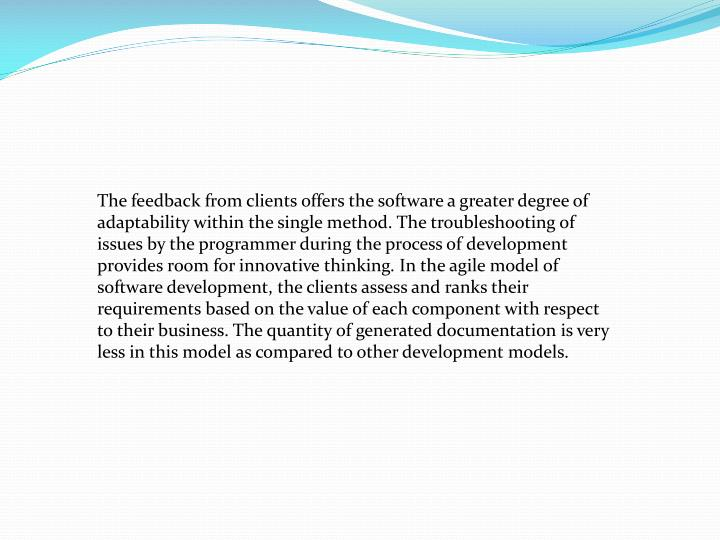 The feedback from clients offers the software a greater degree of adaptability within the single method. The troubleshooting of issues by the programmer during the process of development provides room for innovative thinking. In the agile model of software development, the clients assess and ranks their requirements based on the value of each component with respect to their business. The quantity of generated documentation is very less in this model as compared to other development models.