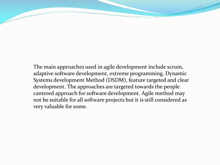 The main approaches used in agile development include scrum, adaptive software development, extreme programming, Dynamic Systems development Method (DSDM), feature targeted and clear development. The approaches are targeted towards the people