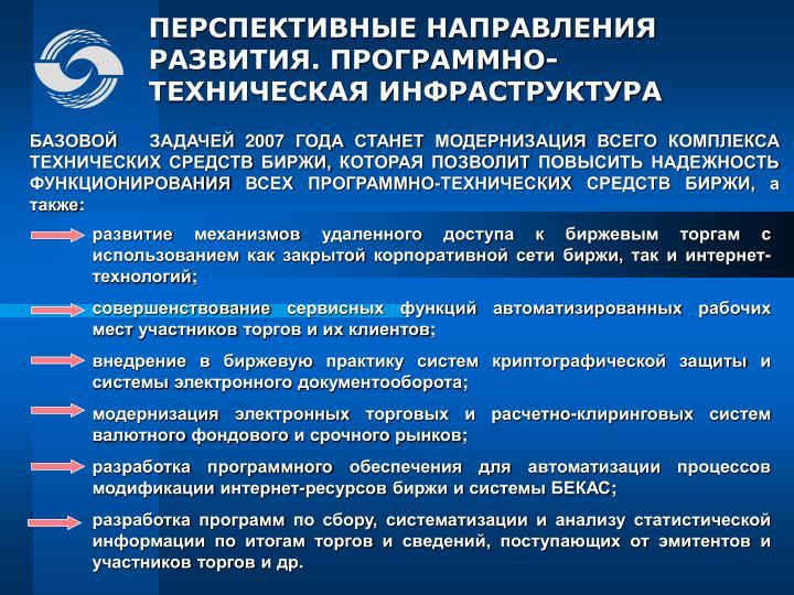 БАЗОВОЙ   ЗАДАЧЕЙ 2007 ГОДА СТАНЕТ МОДЕРНИЗАЦИЯ ВСЕГО КОМПЛЕКСА ТЕХНИЧЕСКИХ СРЕДСТВ БИРЖИ, КОТОРАЯ ПОЗВОЛИТ ПОВЫСИТЬ НАДЕЖНОСТЬ ФУНКЦИОНИРОВАНИЯ ВСЕХ ПРОГРАММНО-ТЕХНИЧЕСКИХ СРЕДСТВ БИРЖИ, а также: