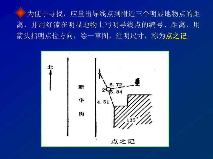 为便于寻找,应量出导线点到附近三个明显地物点的距离,并用红漆在明显地物上写明导线点的编号、距离,用箭头指明点位方向,绘一草图,注明尺寸,称为
