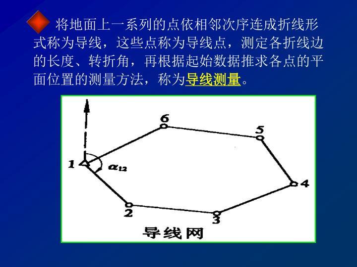 将地面上一系列的点依相邻次序连成折线形式称为导线,这些点称为导线点,测定各折线边的长度、转折角,再根据起始数据推求各点的平面位置的测量方法,称为