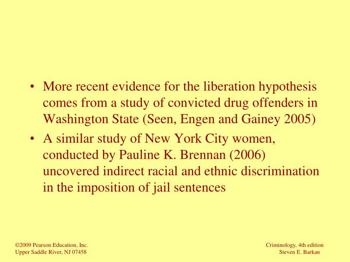More recent evidence for the liberation hypothesis comes from a study of convicted drug offenders in Washington State (Seen, Engen and Gainey 2005)