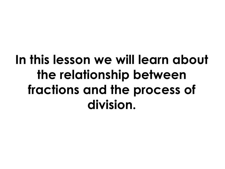 In this lesson we will learn about the relationship between fractions and the process of division