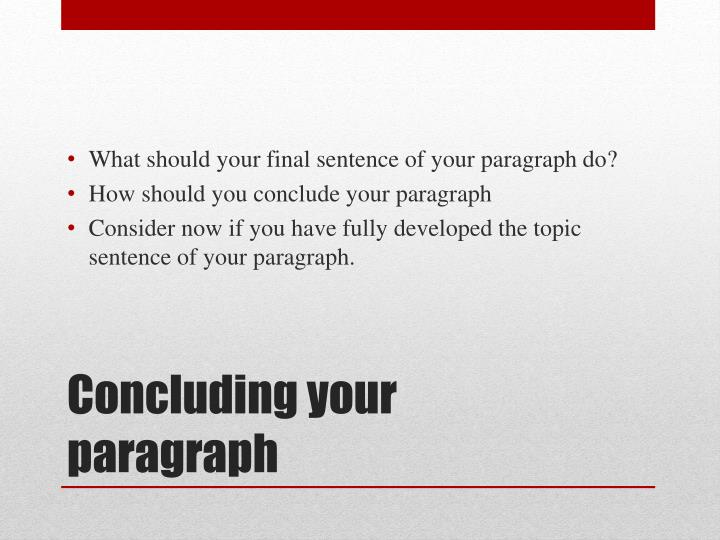 What should your final sentence of your paragraph do?