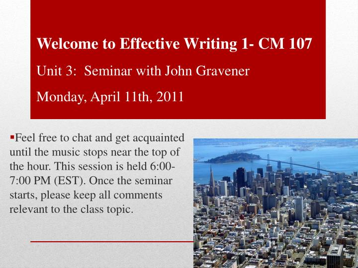 Welcome to effective writing 1 cm 107 unit 3 seminar with john gravener monday april 11th 2011