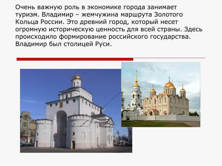 Очень важную роль в экономике города занимает туризм. Владимир – жемчужина маршрута Золотого Кольца России. Это древний город, который несет огромную историческую ценность для всей страны. Здесь происходило формирование российского государства. Владимир был столицей Руси.