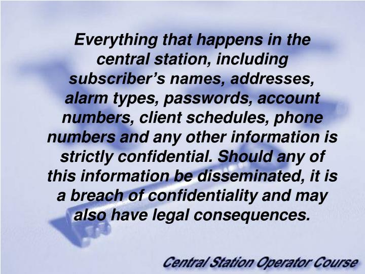 Everything that happens in the central station, including subscriber's names, addresses, alarm types, passwords, account numbers, client schedules, phone numbers and any other information is strictly confidential. Should any of this information be disseminated, it is a breach of confidentiality and may also have legal consequences.