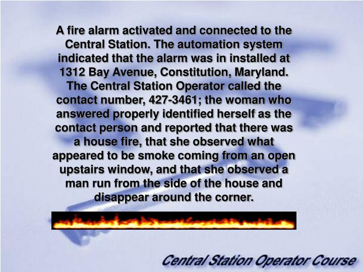 A fire alarm activated and connected to the Central Station. The automation system indicated that the alarm was in installed at 1312 Bay Avenue, Constitution, Maryland. The Central Station Operator called the contact number, 427-3461; the woman who answered properly identified herself as the contact person and reported that there was a house fire, that she observed what appeared to be smoke coming from an open upstairs window, and that she observed a man run from the side of the house and disappear around the corner.