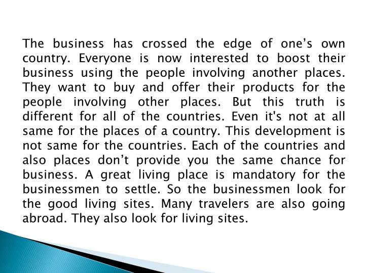 The business has crossed the edge of one's own country. Everyone is now interested to boost their business using the people involving another places. They want to buy and offer their products for the people involving other places. But this truth is different for all of the countries. Even it's not at all same for the places of a country. This development is not same for the countries. Each of the countries and also places don't provide you the same chance for business. A great living place is mandatory for the businessmen to settle. So the businessmen look for the good living sites. Many travelers are also going abroad. They also look for living sites.