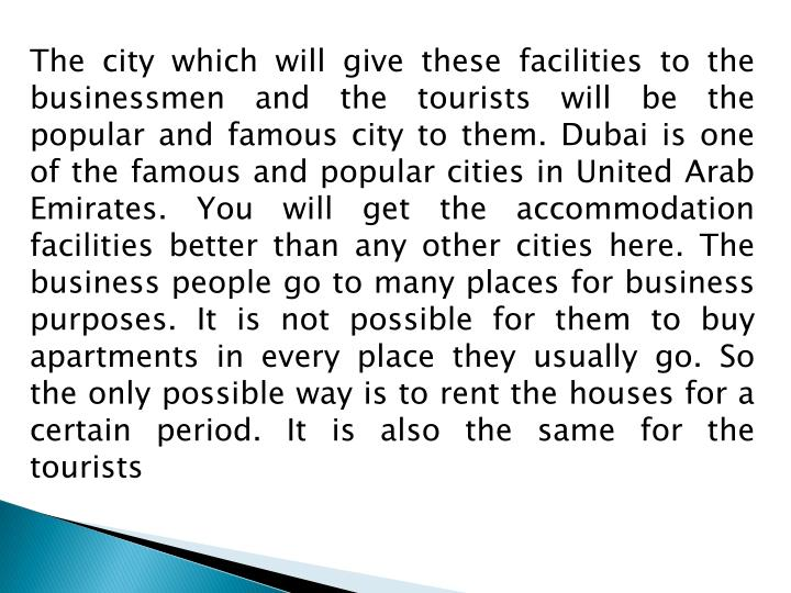 The city which will give these facilities to the businessmen and the tourists will be the popular and famous city to them. Dubai is one of the famous and popular cities in United Arab Emirates. You will get the accommodation facilities better than any other cities here. The business people go to many places for business purposes. It is not possible for them to buy apartments in every place they usually go. So the only possible way is to rent the houses for a certain period. It is also the same for the tourists
