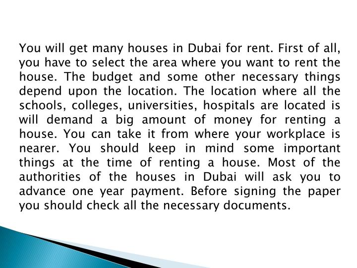 You will get many houses in Dubai for rent. First of all, you have to select the area where you want to rent the house. The budget and some other necessary things depend upon the location. The location where all the schools, colleges, universities, hospitals are located is will demand a big amount of money for renting a house. You can take it from where your workplace is nearer. You should keep in mind some important things at the time of renting a house. Most of the authorities of the houses in Dubai will ask you to advance one year payment. Before signing the paper you should check all the necessary documents.