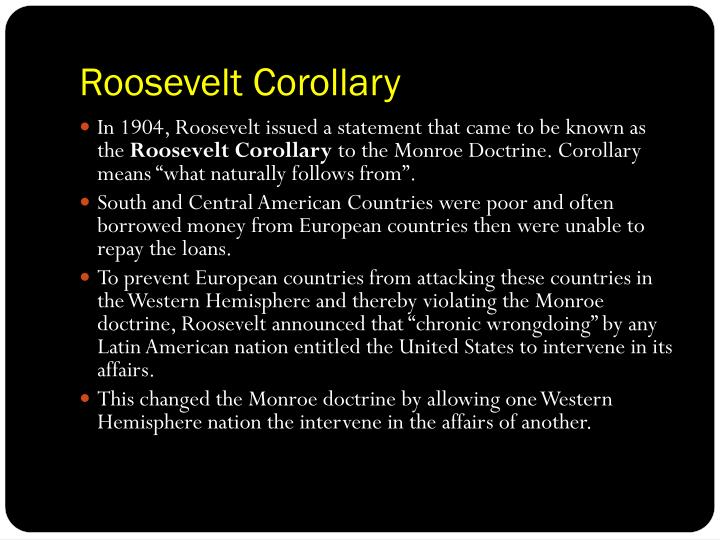 roosevelt corollary In 1904 theodore roosevelt crafted a substantial amendment to the monroe doctrine, asserting the right of the united states to interfere in the economic affairs of small states of central america and the caribbean if they were unable to pay their foreign debts.