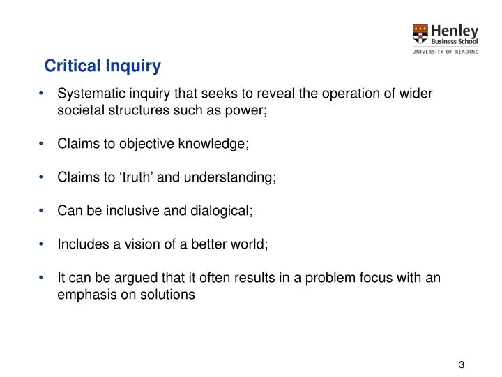 critical enquiry Despite increased applications and scholarship, appreciative inquiry remains a research method with little self-reflection or critique to evaluate the process as an action research method perhaps counter-intuitively, we propose that critical theory provides one useful lens through which to develop.