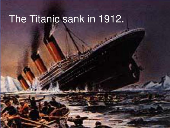 The Titanic sank in 1912.
