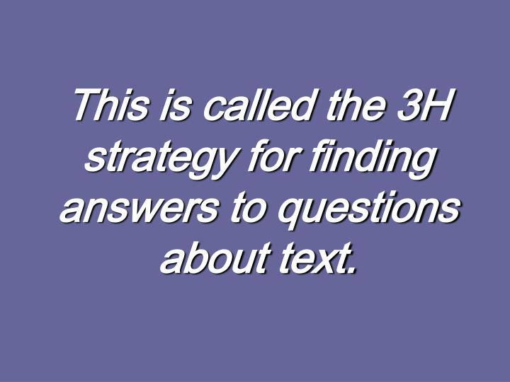 This is called the 3H strategy for finding answers to questions about text.